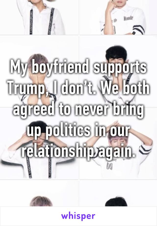 My boyfriend supports Trump, I don't. We both agreed to never bring up politics in our relationship again.