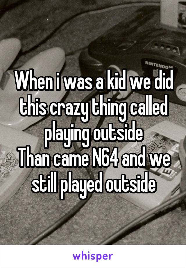 When i was a kid we did this crazy thing called playing outside Than came N64 and we still played outside