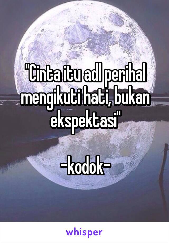 """""""Cinta itu adl perihal mengikuti hati, bukan ekspektasi""""  -kodok-"""
