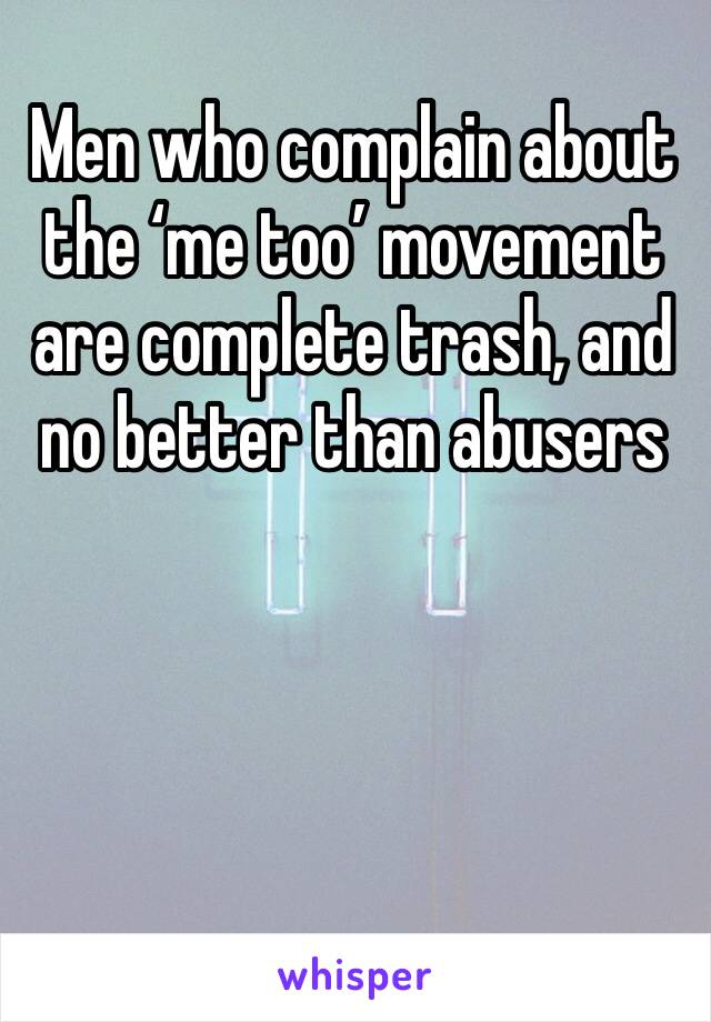 Men who complain about the 'me too' movement are complete trash, and no better than abusers