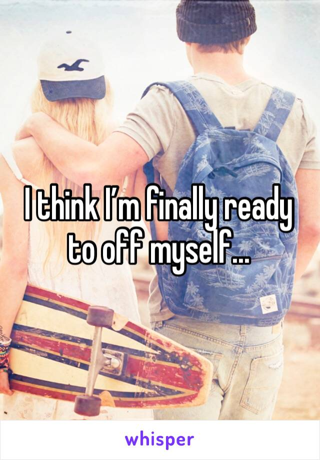 I think I'm finally ready to off myself...