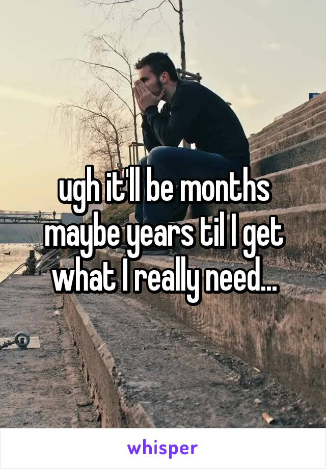 ugh it'll be months maybe years til I get what I really need...