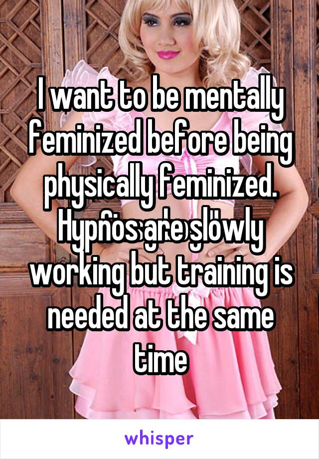 I want to be mentally feminized before being physically feminized. Hypnos are slowly working but training is needed at the same time