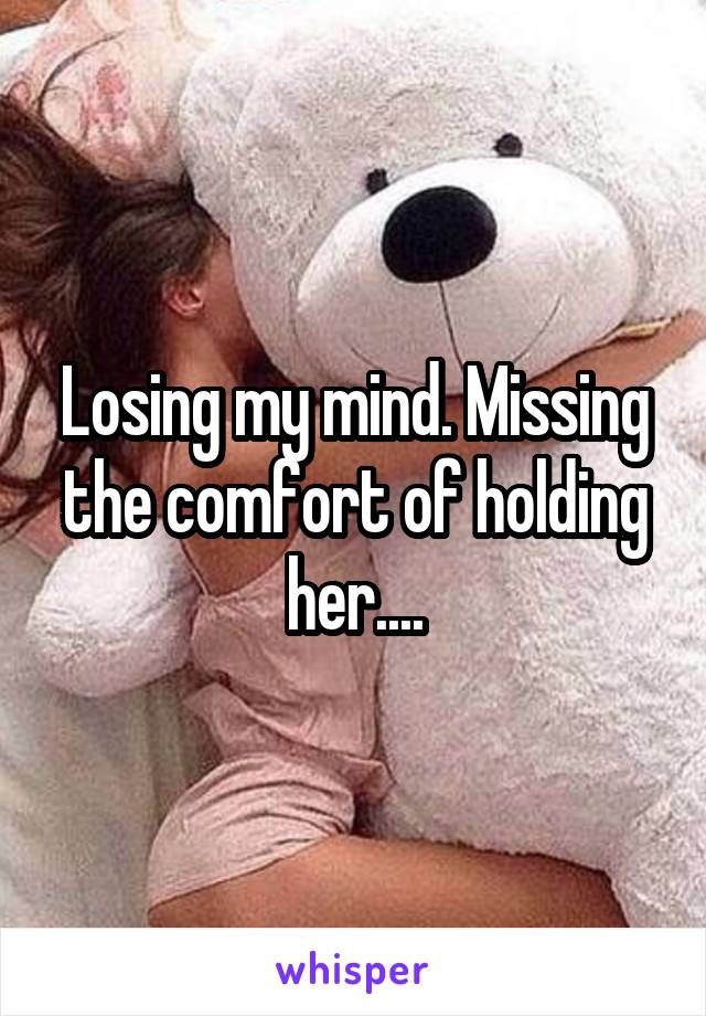 Losing my mind. Missing the comfort of holding her....