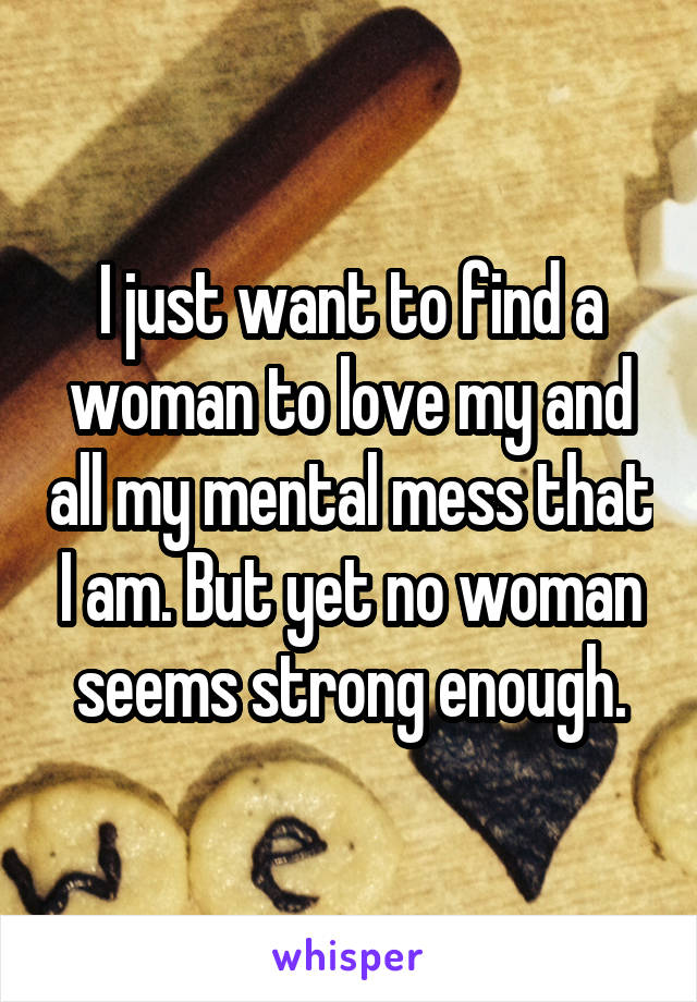 I just want to find a woman to love my and all my mental mess that I am. But yet no woman seems strong enough.