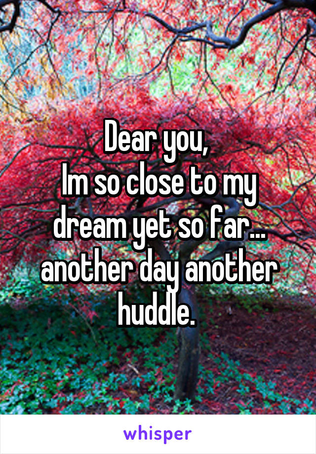 Dear you,  Im so close to my dream yet so far... another day another huddle.