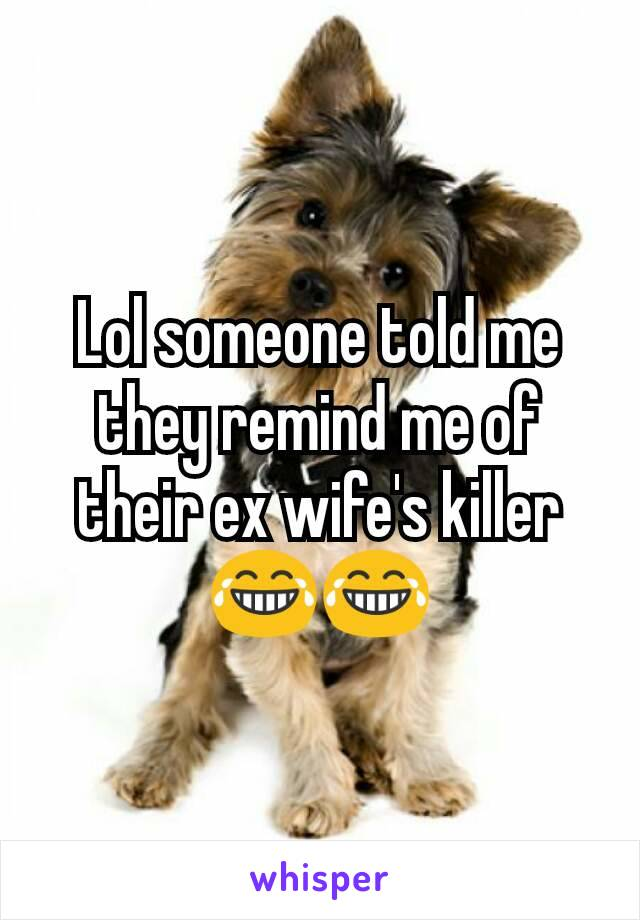 Lol someone told me they remind me of their ex wife's killer 😂😂