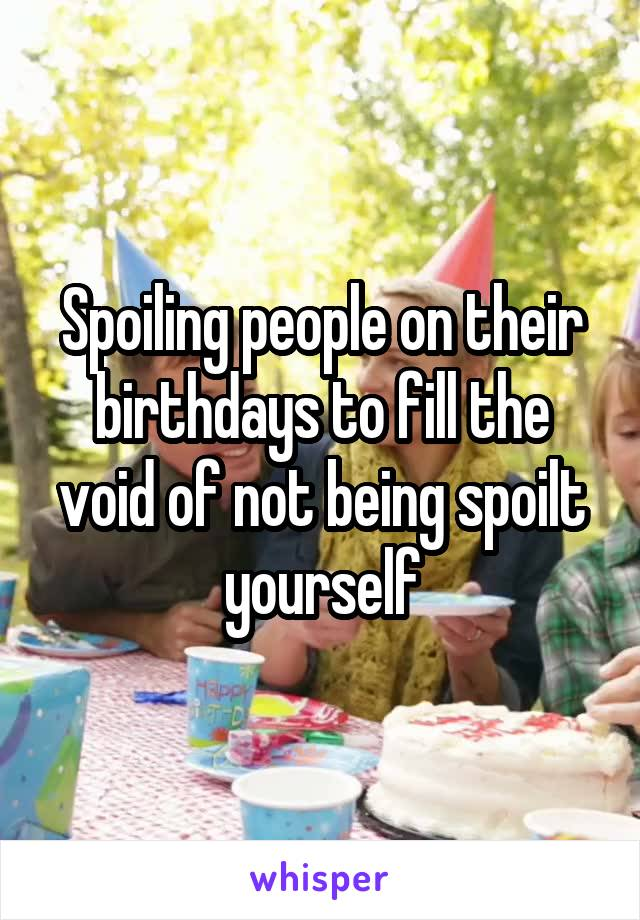 Spoiling people on their birthdays to fill the void of not being spoilt yourself