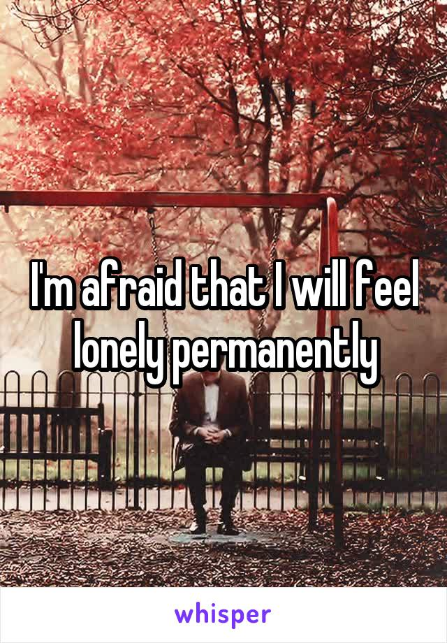 I'm afraid that I will feel lonely permanently