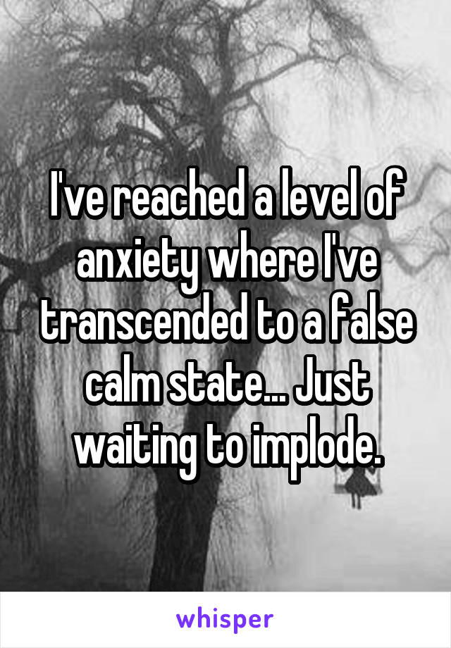 I've reached a level of anxiety where I've transcended to a false calm state... Just waiting to implode.