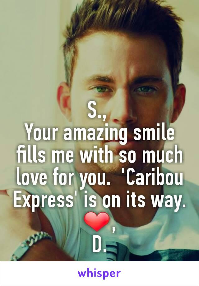 S.,  Your amazing smile fills me with so much love for you.  'Caribou Express' is on its way. ❤, D.
