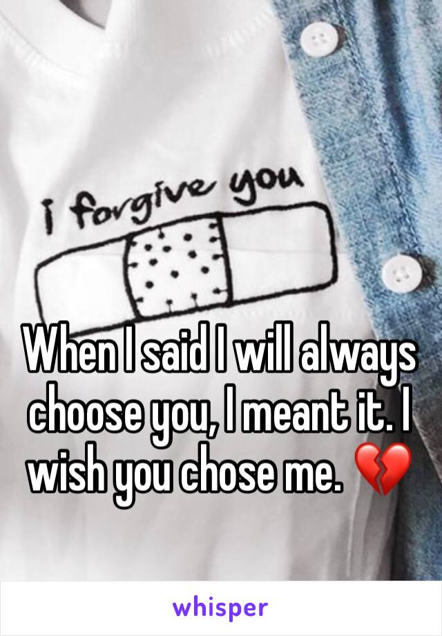 When I said I will always choose you, I meant it. I wish you chose me. 💔