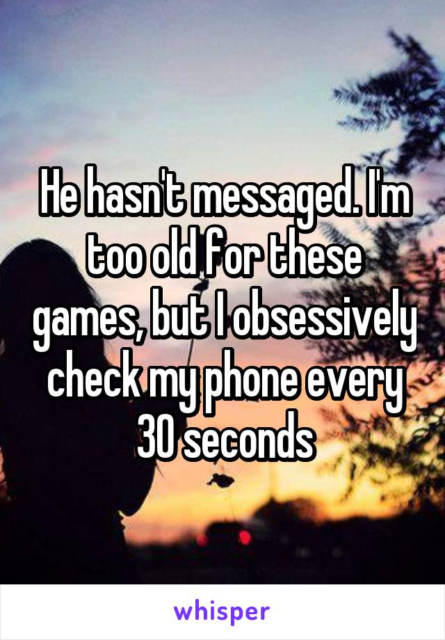 He hasn't messaged. I'm too old for these games, but I obsessively check my phone every 30 seconds