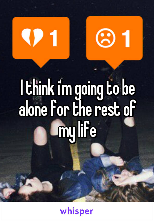 I think i'm going to be alone for the rest of my life