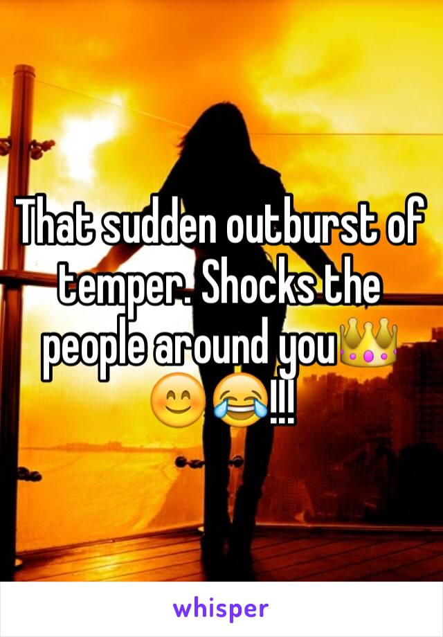 That sudden outburst of temper. Shocks the people around you👑😊😂!!!