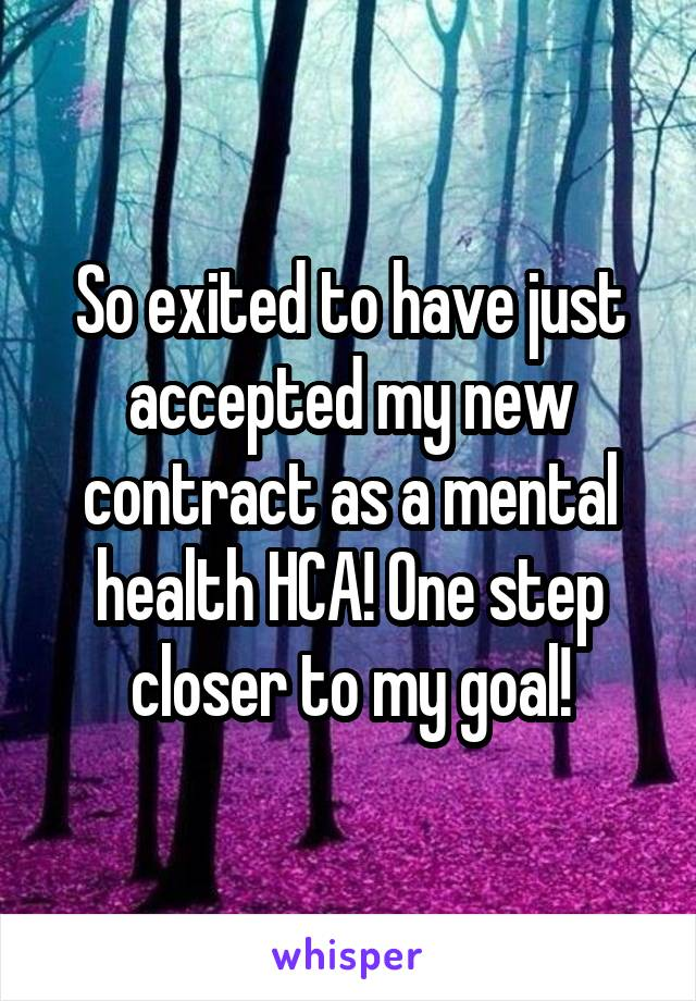 So exited to have just accepted my new contract as a mental health HCA! One step closer to my goal!