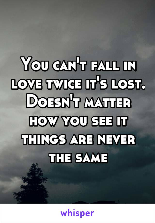 You can't fall in love twice it's lost. Doesn't matter how you see it things are never the same