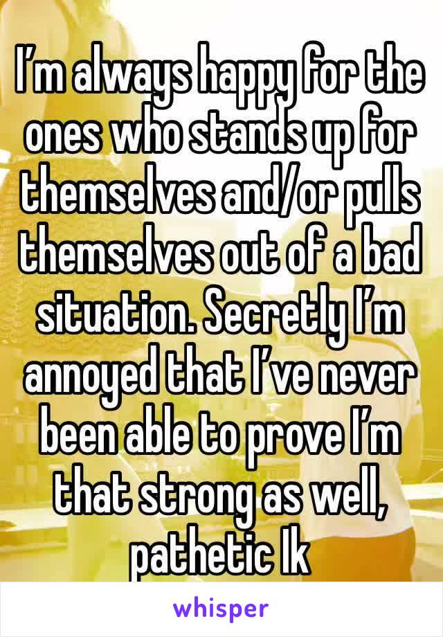 I'm always happy for the ones who stands up for themselves and/or pulls themselves out of a bad situation. Secretly I'm annoyed that I've never been able to prove I'm that strong as well, pathetic Ik