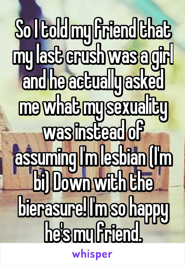 So I told my friend that my last crush was a girl and he actually asked me what my sexuality was instead of assuming I'm lesbian (I'm bi) Down with the bierasure! I'm so happy he's my friend.
