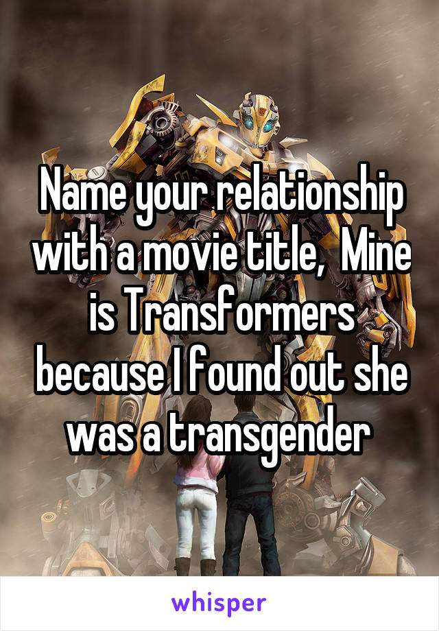 Name your relationship with a movie title,  Mine is Transformers because I found out she was a transgender