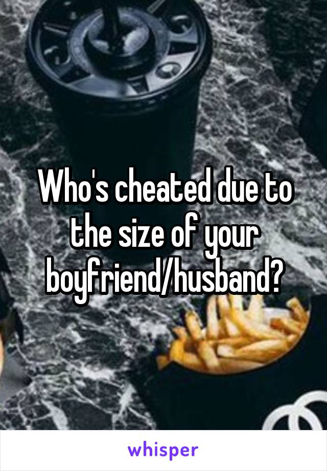 Who's cheated due to the size of your boyfriend/husband?