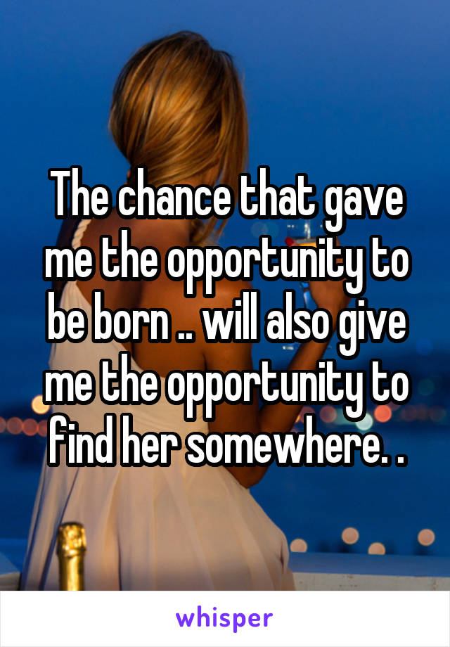 The chance that gave me the opportunity to be born .. will also give me the opportunity to find her somewhere. .