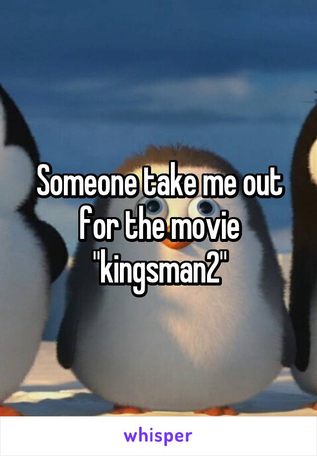 """Someone take me out for the movie """"kingsman2"""""""