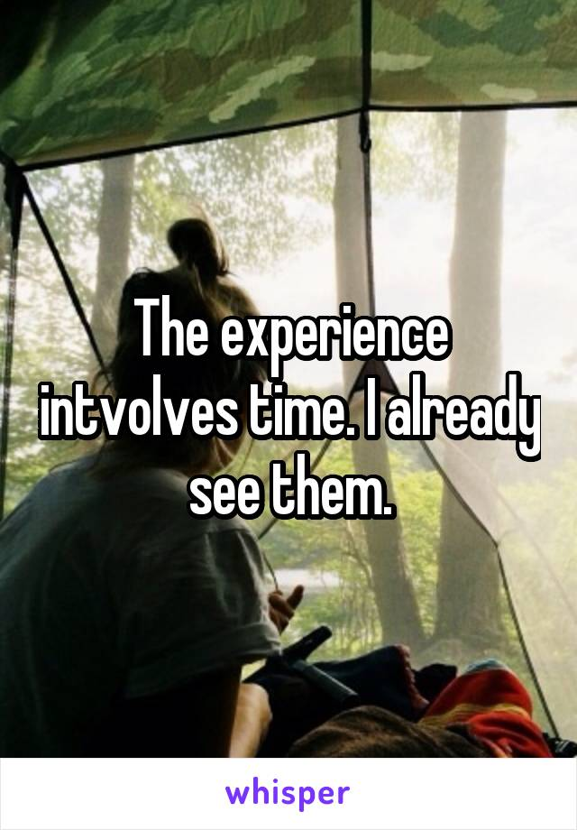 The experience intvolves time. I already see them.