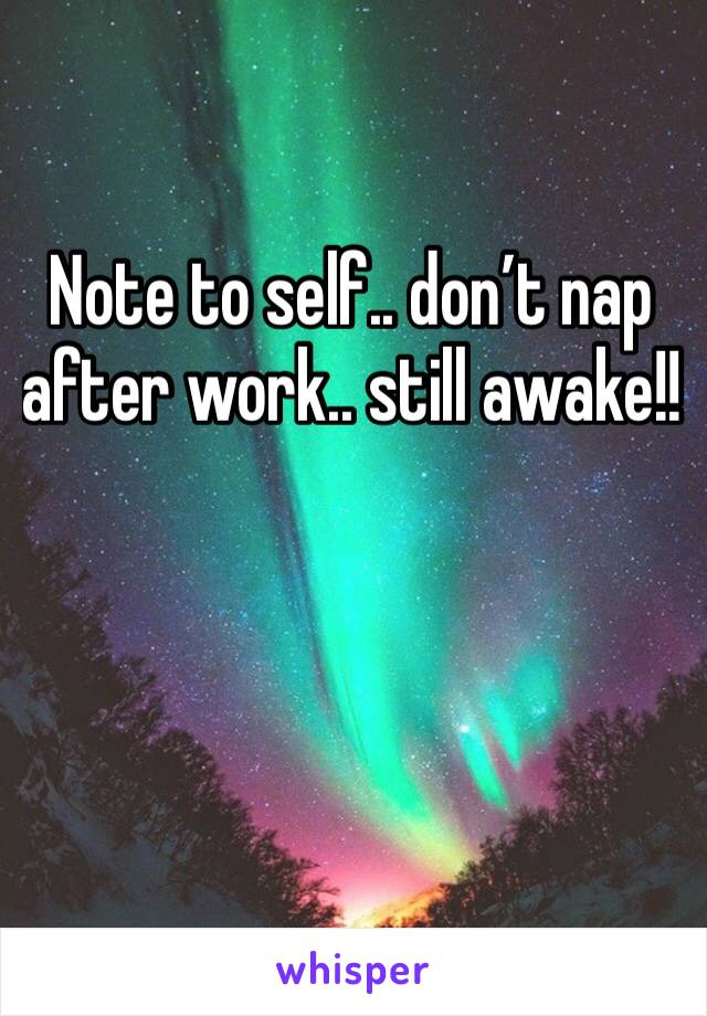 Note to self.. don't nap after work.. still awake!!
