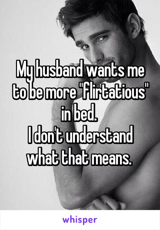 "My husband wants me to be more ""flirtatious"" in bed.  I don't understand what that means."