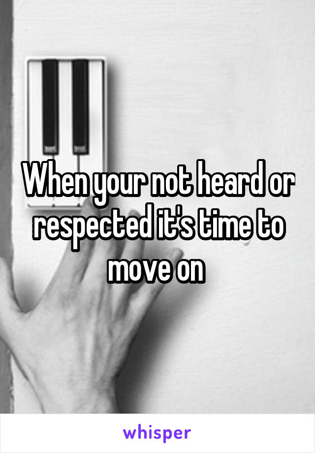 When your not heard or respected it's time to move on