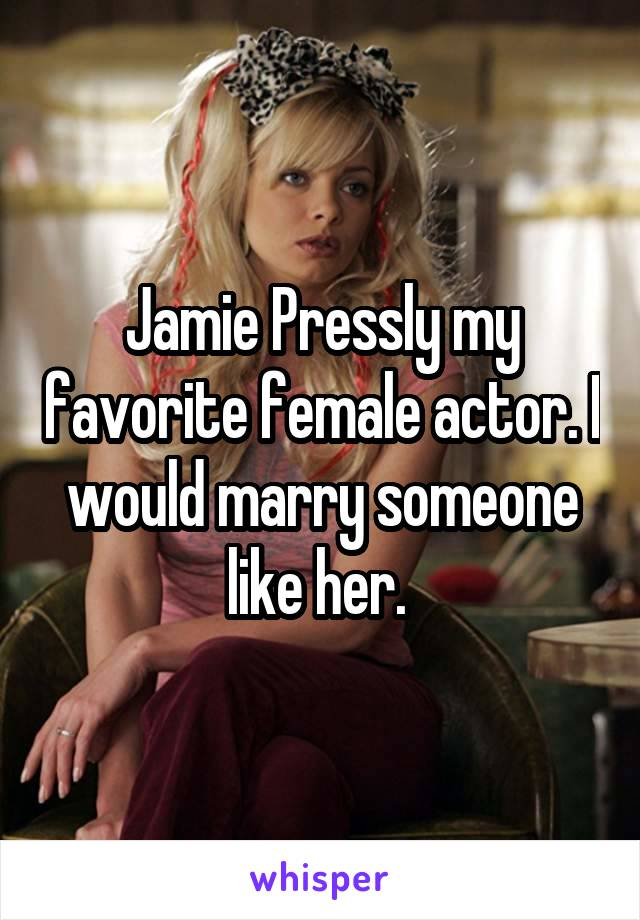 Jamie Pressly my favorite female actor. I would marry someone like her.