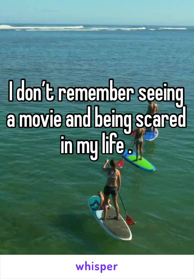 I don't remember seeing a movie and being scared  in my life .