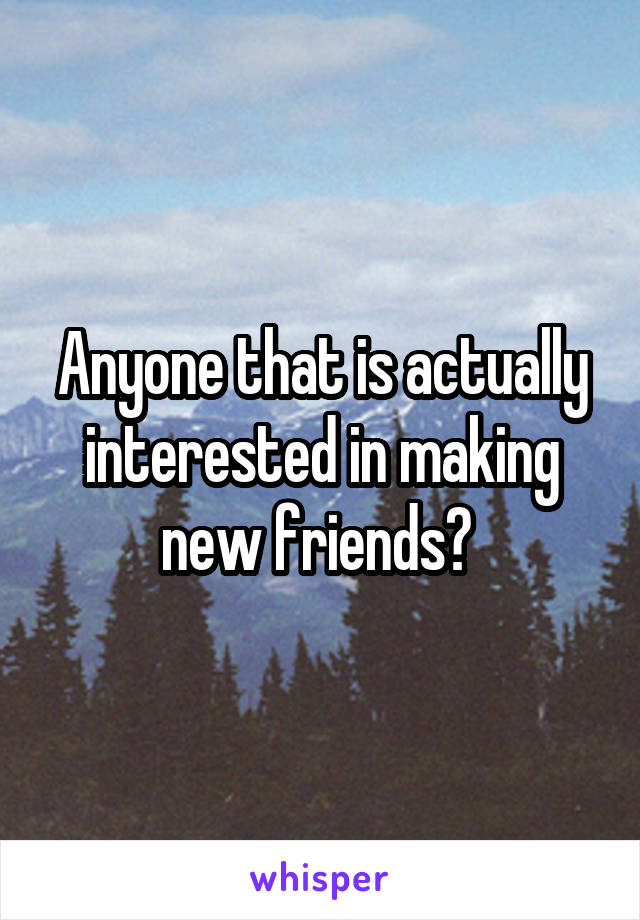 Anyone that is actually interested in making new friends?