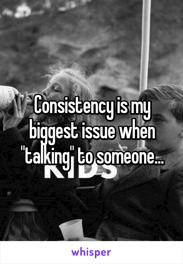 """Consistency is my biggest issue when """"talking"""" to someone..."""