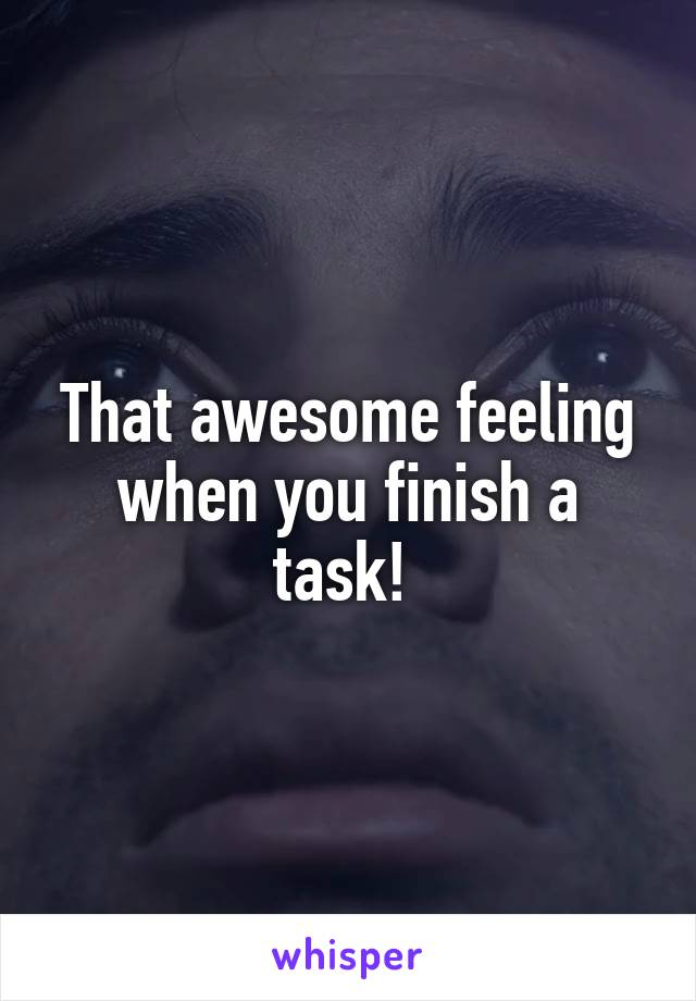 That awesome feeling when you finish a task!