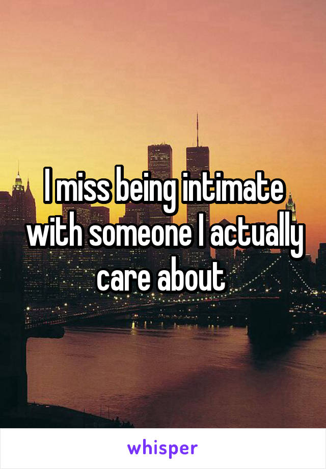 I miss being intimate with someone I actually care about