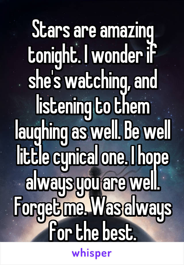 Stars are amazing tonight. I wonder if she's watching, and listening to them laughing as well. Be well little cynical one. I hope always you are well. Forget me. Was always for the best.