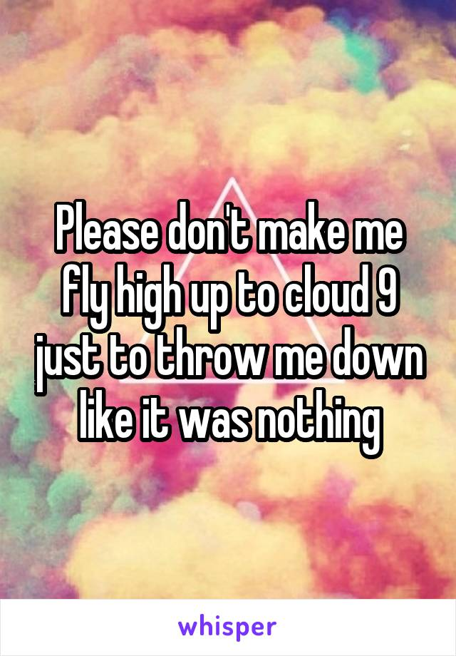 Please don't make me fly high up to cloud 9 just to throw me down like it was nothing