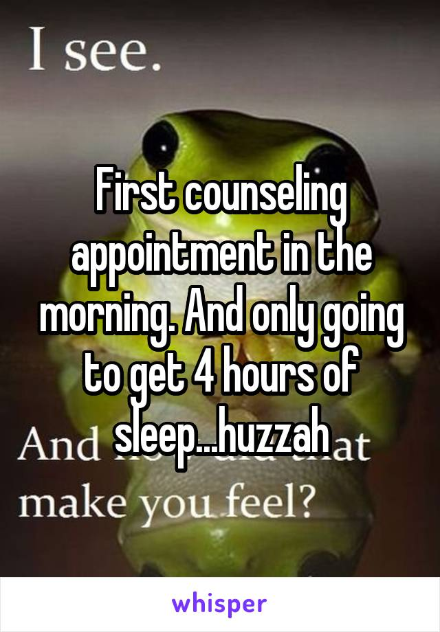 First counseling appointment in the morning. And only going to get 4 hours of sleep...huzzah