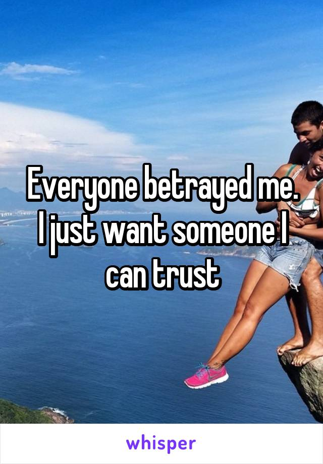Everyone betrayed me. I just want someone I can trust