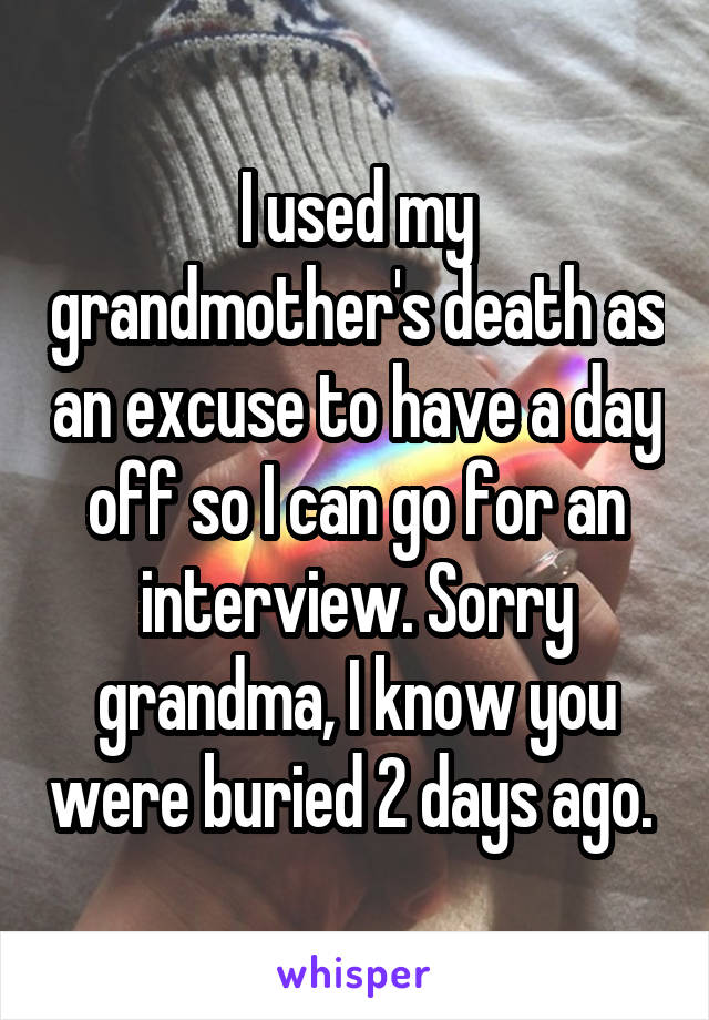 I used my grandmother's death as an excuse to have a day off so I can go for an interview. Sorry grandma, I know you were buried 2 days ago.