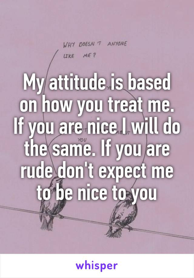 My attitude is based on how you treat me. If you are nice I will do the same. If you are rude don't expect me to be nice to you