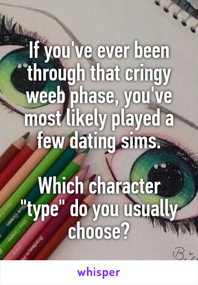 "If you've ever been through that cringy weeb phase, you've most likely played a few dating sims.  Which character ""type"" do you usually choose?"