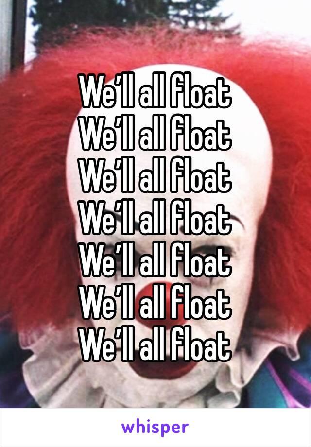 We'll all float We'll all float We'll all float  We'll all float  We'll all float  We'll all float  We'll all float