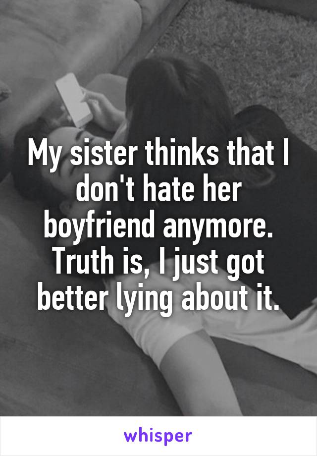 My sister thinks that I don't hate her boyfriend anymore. Truth is, I just got better lying about it.
