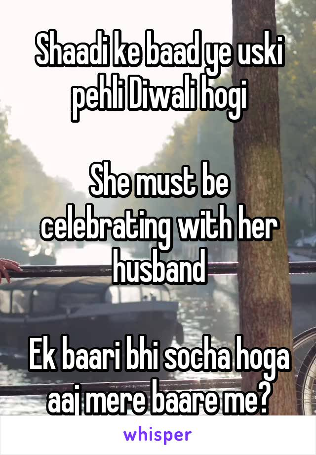 Shaadi ke baad ye uski pehli Diwali hogi  She must be celebrating with her husband  Ek baari bhi socha hoga aaj mere baare me?