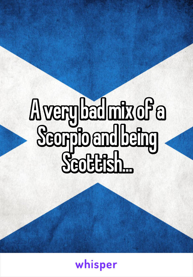 A very bad mix of a Scorpio and being Scottish...