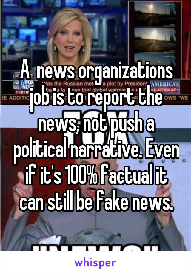 A  news organizations job is to report the news, not push a political narrative. Even if it's 100% factual it can still be fake news.