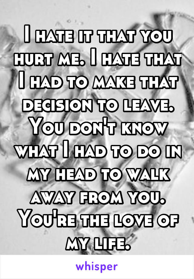 I hate it that you hurt me. I hate that I had to make that decision to leave. You don't know what I had to do in my head to walk away from you. You're the love of my life.